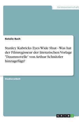 Stanley Kubricks Eyes Wide Shut - Was hat der Filmregisseur der literarischen Vorlage 'Traumnovelle' von Arthur Schnitzler hinzugef�gt?