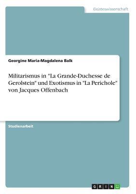 Militarismus in -La Grande-Duchesse de Gerolstein- Und Exotismus in -La Perichole- Von Jacques Offenbach