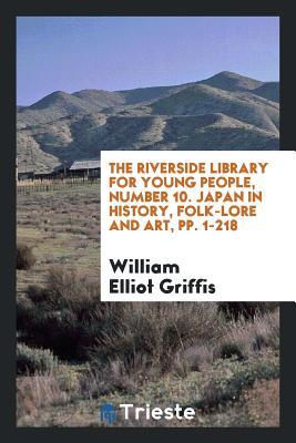 The Riverside Library for Young People, Number 10. Japan in History, Folk-Lore and Art, Pp. 1-218