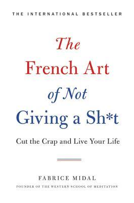 The French Art of Not Giving a Sh*t: Cut the Crap and Live Your Life