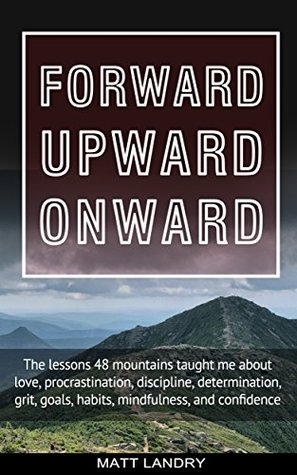 Forward, Upward, Onward: Life Lessons from 48 Mountains about Friendship, Discipline, Determination, Goals, Habits, Mindfulness, Character, and Confidence
