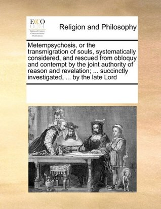 Metempsychosis, or the transmigration of souls, systematically considered, and rescued from obloquy and contempt by the joint authority of reason and ... succinctly investigated, ... by the late Lord