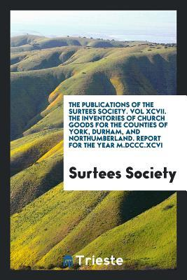 The Publications of the Surtees Society. Vol XCVII. the Inventories of Church Goods for the Counties of York, Durham, and Northumberland. Report for the Year M.DCCC.XCVI
