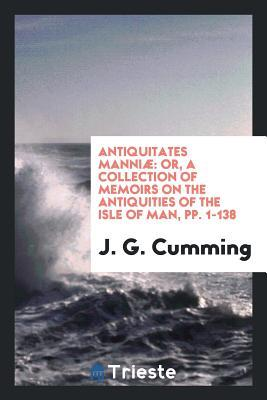 Antiquitates Manni�: Or, a Collection of Memoirs on the Antiquities of the Isle of Man, Pp. 1-138