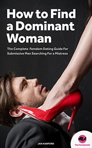 FEMDOM: How to Find a Dominant Woman – The Complete Femdom Dating Guide for Submissive Men