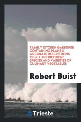Family Kitchen Gardener Containing Plans & Accurate Descriptions of All the Different Species and Varieties of Culinary Vegetables
