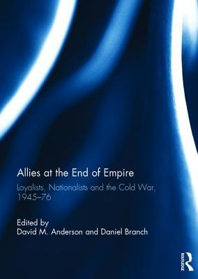 allies-at-the-end-of-empire-loyalists-nationalists-and-the-cold-war-1945-76