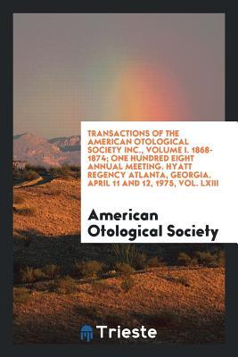 Transactions of the American Otological Society Inc., Volume I. 1868-1874; One Hundred Eight Annual Meeting. Hyatt Regency Atlanta, Georgia. April 11 and 12, 1975, Vol. LXIII