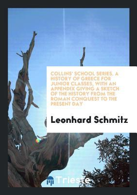 Collins' School Series. a History of Greece for Junior Classes, with an Appendix Giving a Sketch of the History from the Roman Conquest to the Present Day