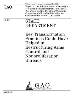State Department: Key Transformation Practices Could Have Helped in Restructuring Arms Control and Nonproliferation Bureaus: Report to the Subcommittee on Oversight of Government Management, the Federal Workforce and the District of Columbia, Committee