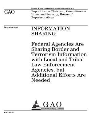 Information Sharing: Federal Agencies Are Sharing Border and Terrorism Information with Local and Tribal Law Enforcement Agencies, But Additional Efforts Are Needed: Report to the Chairman, Committee on Homeland Security, House of Representatives.