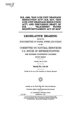 """H.R. 4366, """"San Luis Unit Drainage Resolution ACT""""; H.R. 5217, """"San Luis Unit Drainage Resolution ACT""""; And Discussion Draft of H.R. _____, """"Blackfeet Water Rights Settlement Act of 2016"""": Legislative Hearing Before the Subcommittee on Water, Power and O"""