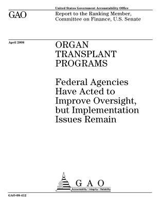 Organ Transplant Programs: Federal Agencies Have Acted to Improve Oversight, But Implementation Issues Remain: Report to the Ranking Member, Committee on Finance, U.S. Senate.