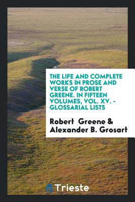 The Life and Complete Works in Prose and Verse of Robert Greene. in Fifteen Volumes, Vol. XV. - Glossarial Lists