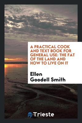 A Practical Cook and Text Book for General Use: The Fat of the Land and How to Live on It