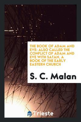 The Book of Adam and Eve: Also Called the Conflict of Adam and Eve with Satan, a Book of the ...