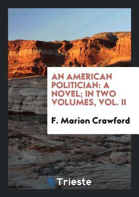 An American Politician: A Novel; In Two Volumes, Vol. II