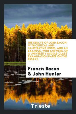 The Essays of Lord Bacon: With Critical and Illustrative Notes, and an Example, with Answers, of a University Middle-Class Examination Paper on the Essays