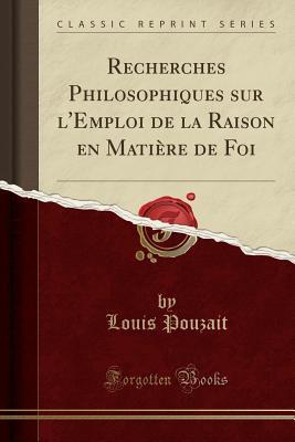 Recherches Philosophiques Sur L'Emploi de la Raison En Matiere de Foi