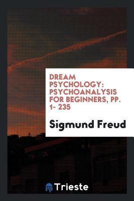 Dream Psychology: Psychoanalysis for Beginners, Pp. 1- 235