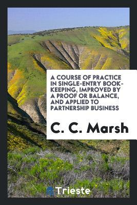 A Course of Practice in Single-Entry Book-Keeping, Improved by a Proof or Balance, and Applied to Partnership Business