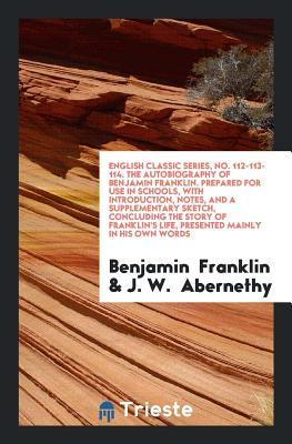 Autobiography of Benjamin Franklin. Prepared for Use in Schools, with Introduction, Notes, and a Supplementary Sketch, Concluding the Story of Franklin's Life, Presented Mainly in His Own Words (English Classic Series, No. 112-113-114)