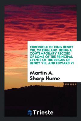 Chronicle of King Henry VIII, of England: Being a Contemporary Record of Some of the Principal Events of the Reigns of Henry VIII, and Edward VI