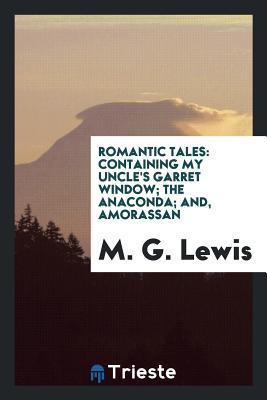 Téléchargement gratuit de livres électroniques Romantic Tales: Containing My Uncle's Garret Window; The Anaconda; And, Amorassan PDF ePub iBook by Matthew Lewis