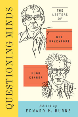 Questioning Minds: Volumes I and II: The Letters of Guy Davenport and Hugh Kenner