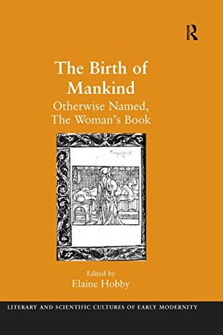 The Birth of Mankind: Otherwise Named, The Woman's Book (Literary and Scientific Cultures of Early Modernity)