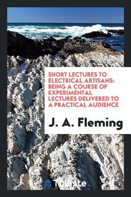 Short Lectures to Electrical Artisans: Being a Course of Experimental Lectures Delivered to a Practical Audience