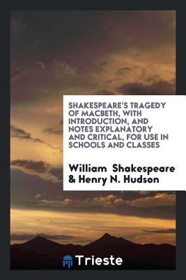 Tragedy of Macbeth, with Introduction, and Notes Explanatory and Critical, for Use in Schools and Classes