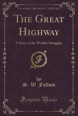 the-great-highway-a-story-of-the-world-s-struggles-classic-reprint