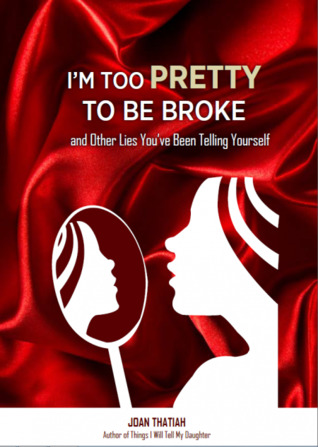 I'm Too Pretty To Be Broke and Other Lies You've Been Telling Yourself