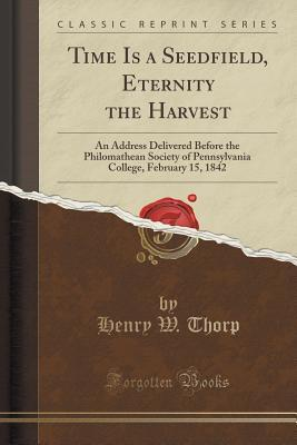 Time Is a Seedfield, Eternity the Harvest: An Address Delivered Before the Philomathean Society of Pennsylvania College, February 15, 1842