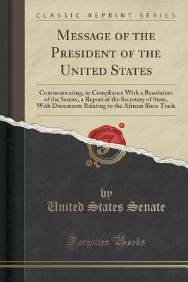 Message of the President of the United States: Communicating, in Compliance with a Resolution of the Senate, a Report of the Secretary of State, with Documents Relating to the African Slave Trade