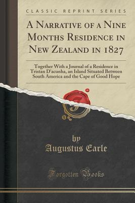 A Narrative of a Nine Months Residence in New Zealand in 1827: Together with a Journal of a Residence in Tristan d'Acunha, an Island Situated Between South America and the Cape of Good Hope