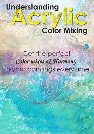 Understanding The Techniques Of Acrylic Color Mixing Get The