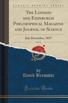 The London and Edinburgh Philosophical Magazine and Journal of Science, Vol. 11: July December, 1837