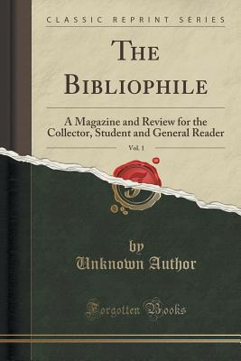 The Bibliophile, Vol. 1: A Magazine and Review for the Collector, Student and General Reader