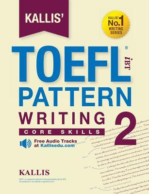 Kallis' TOEFL Ibt Pattern Writing 2: Core Skills (College Test Prep 2016 + Study Guide Book + Practice Test + Skill Building - TOEFL Ibt 2016)