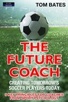 The Future Coach: Creating Tomorrow's Soccer Players Today: 9 Key Principles for Coaches from Sport Psychology