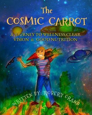 The Cosmic Carrot: A Journey to Wellness, Clear Vision & Good Nutrition