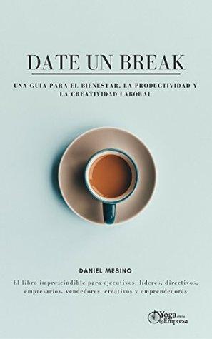 Date un break: Una guía para el bienestar, la productividad y la creatividad laboral: El libro imprescindible para ejecutivos, líderes, directivos, empresarios, ... creativos y emprendedores.