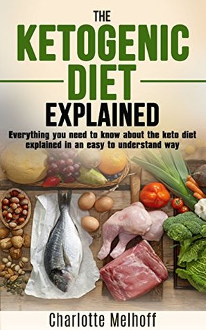 The Ketogenic Diet Explained: Everything You Need To Know About The Ketogenic Diet Explained In An Easy To Understand Way