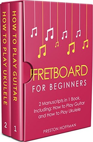 Fretboard: For Beginners - Bundle - The Only 2 Books You Need to Learn Fretboard Theory, Guitar Fretboard and Ukulele Fretboard Today (Music Best Seller Book 8)