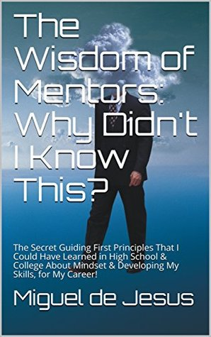 The Wisdom of Mentors: Why Didn't I Know This?: The Secret Guiding First Principles That I Could Have Learned in High School & College About Mindset & Developing My Skills, for My Career!