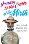 Journey to the Center of the Mirth (How to find, develop, and use humor)