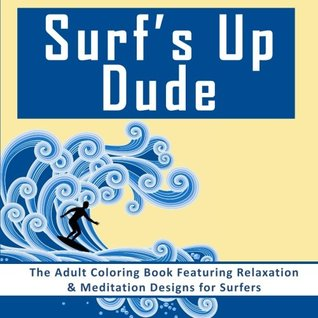 Surf's Up Dude: The Adult Coloring Book Featuring Relaxation & Meditation Designs for Surfers (Coloring Books for Men with Surf and Beach Coloring Pages)