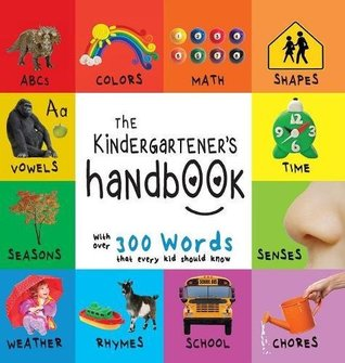 The Kindergartener's Handbook: ABC's, Vowels, Math, Shapes, Colors, Time, Senses, Rhymes, Science, and Chores, with 300 Words that every Kid should ... Early Readers: Children's Learning Books)